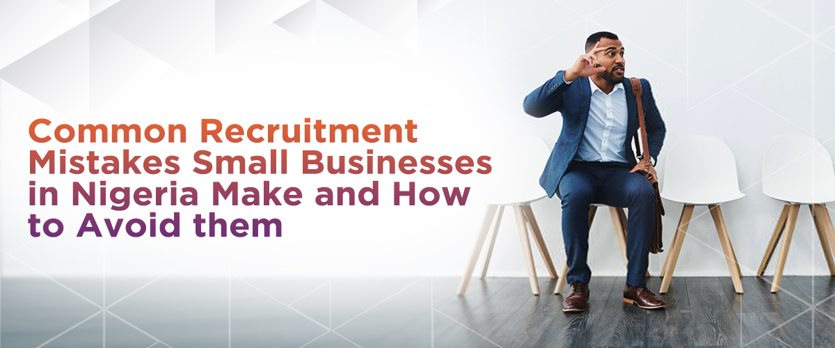 Common Recruitment Mistakes Small Businesses in Nigeria Make & How To Avoid them